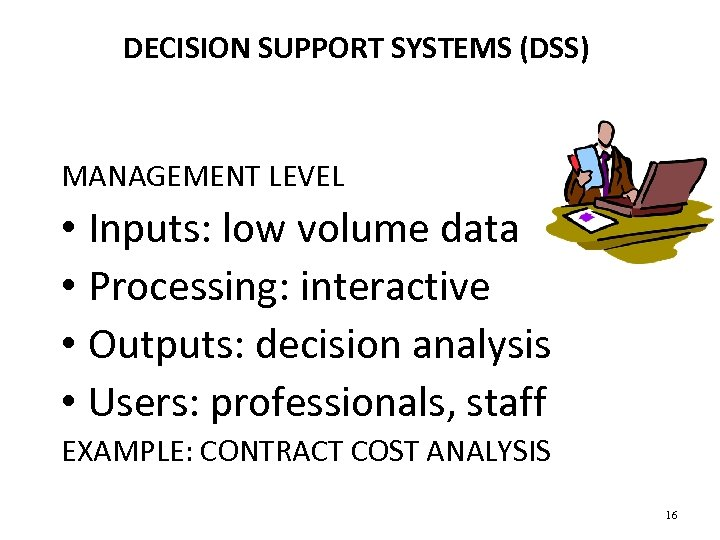 DECISION SUPPORT SYSTEMS (DSS) MANAGEMENT LEVEL • Inputs: low volume data • Processing: interactive