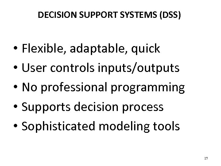 DECISION SUPPORT SYSTEMS (DSS) • Flexible, adaptable, quick • User controls inputs/outputs • No