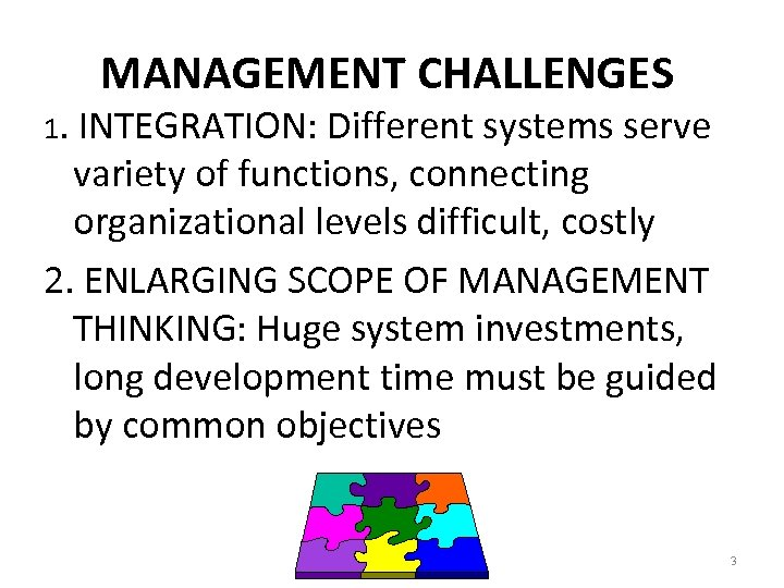 MANAGEMENT CHALLENGES 1. INTEGRATION: Different systems serve variety of functions, connecting organizational levels difficult,