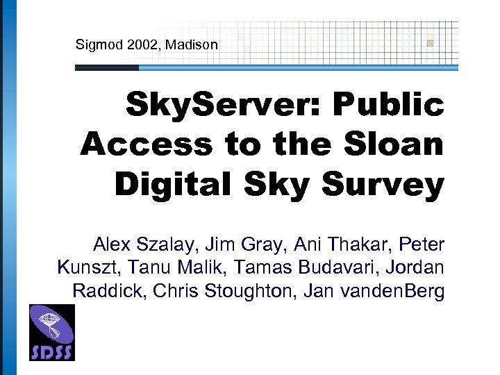Sigmod 2002, Madison Sky. Server: Public Access to the Sloan Digital Sky Survey Alex