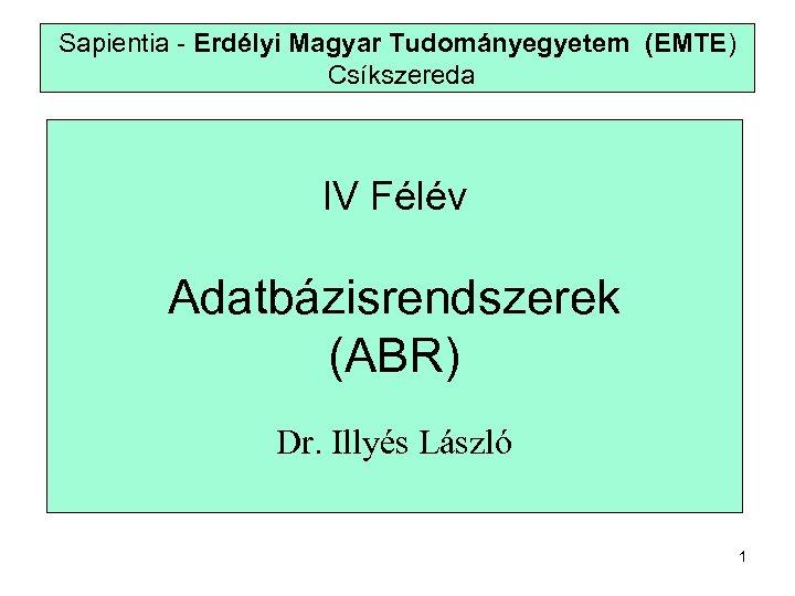 Sapientia - Erdélyi Magyar Tudományegyetem (EMTE) Csíkszereda IV Félév Adatbázisrendszerek (ABR) Dr. Illyés László