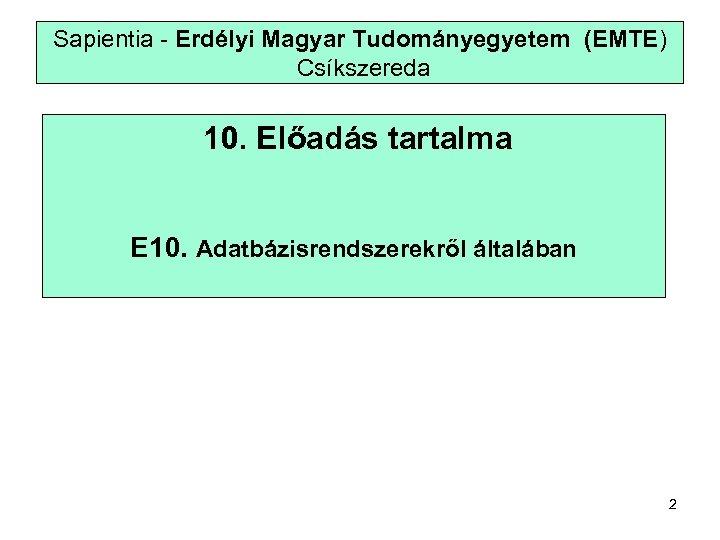 Sapientia - Erdélyi Magyar Tudományegyetem (EMTE) Csíkszereda 10. Előadás tartalma E 10. Adatbázisrendszerekről általában