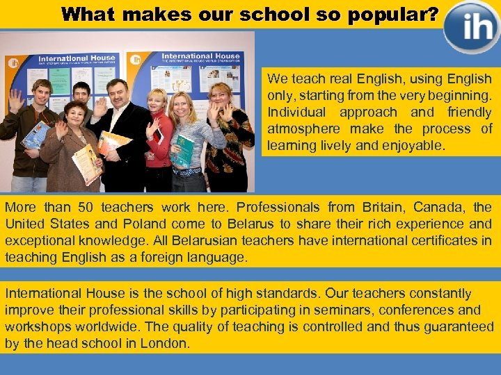 What makes our school so popular? We teach real English, using English only, starting