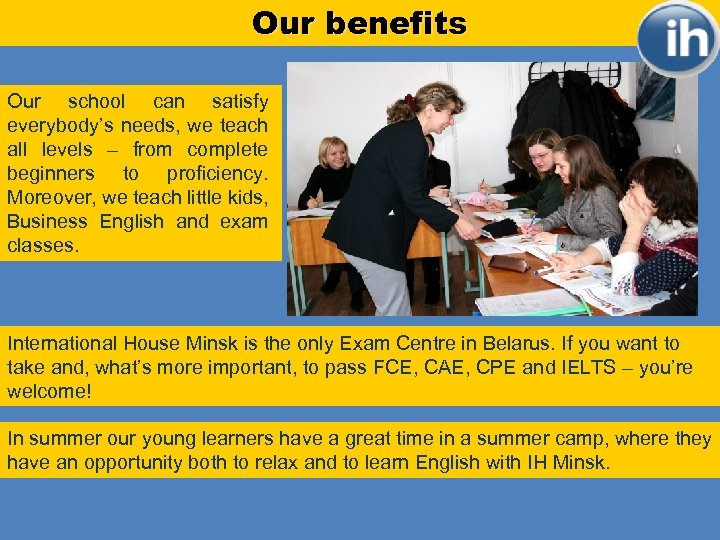 Our benefits Our school can satisfy everybody's needs, we teach all levels – from