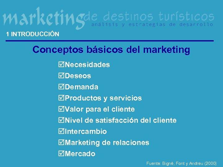 1 INTRODUCCIÓN Conceptos básicos del marketing þNecesidades þDeseos þDemanda þProductos y servicios þValor para