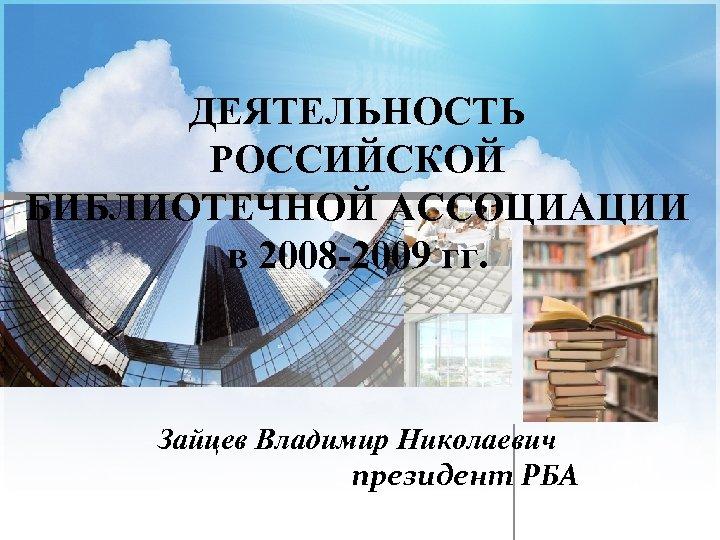 ДЕЯТЕЛЬНОСТЬ РОССИЙСКОЙ БИБЛИОТЕЧНОЙ АССОЦИАЦИИ в 2008 -2009 гг. Зайцев Владимир Николаевич президент РБА