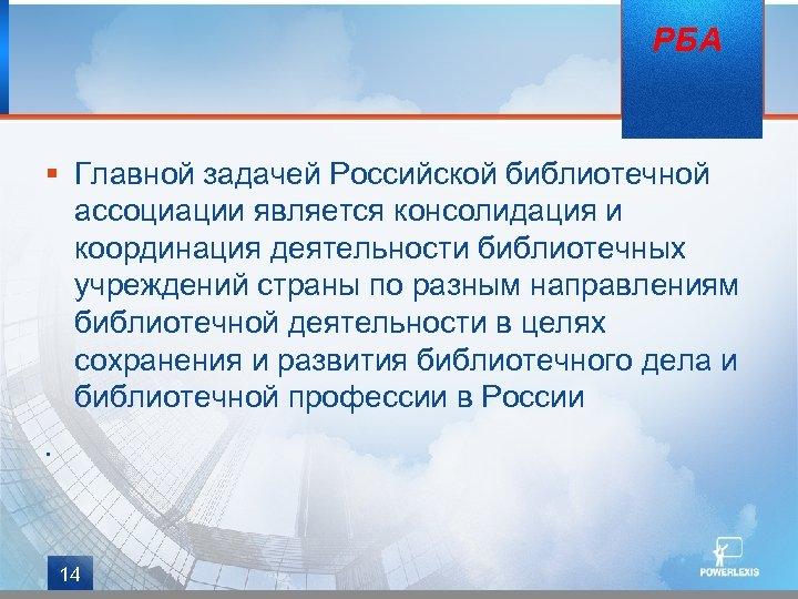 РБА § Главной задачей Российской библиотечной ассоциации является консолидация и координация деятельности библиотечных учреждений