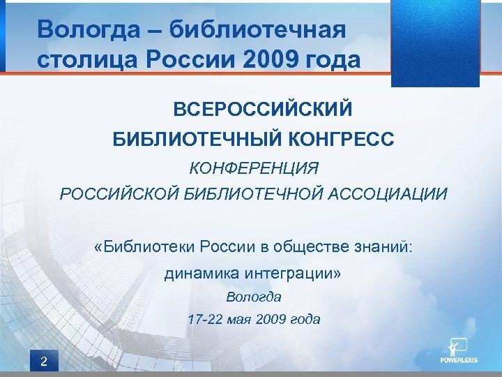 Вологда – библиотечная столица России 2009 года ВСЕРОССИЙСКИЙ БИБЛИОТЕЧНЫЙ КОНГРЕСС КОНФЕРЕНЦИЯ РОССИЙСКОЙ БИБЛИОТЕЧНОЙ АССОЦИАЦИИ
