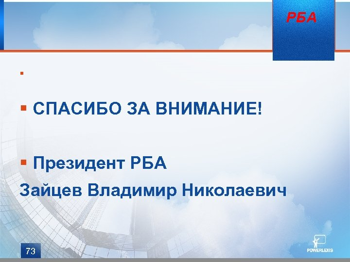 § РБА § СПАСИБО ЗА ВНИМАНИЕ! § Президент РБА Зайцев Владимир Николаевич 73