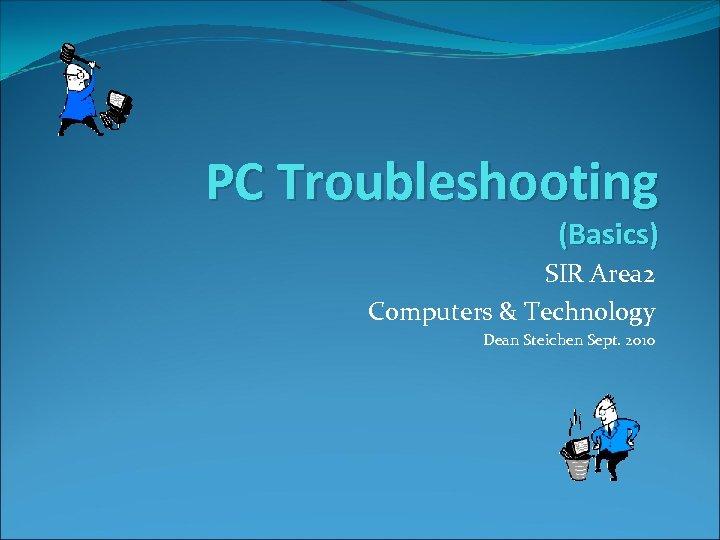 PC Troubleshooting (Basics) SIR Area 2 Computers & Technology Dean Steichen Sept. 2010