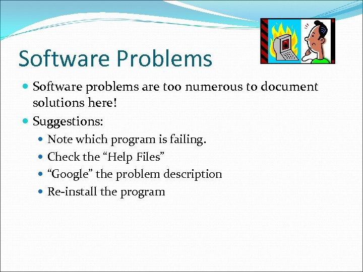 Software Problems Software problems are too numerous to document solutions here! Suggestions: Note which