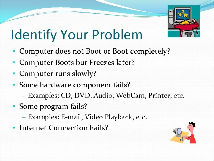 Identify Your Problem • • Computer does not Boot or Boot completely? Computer Boots