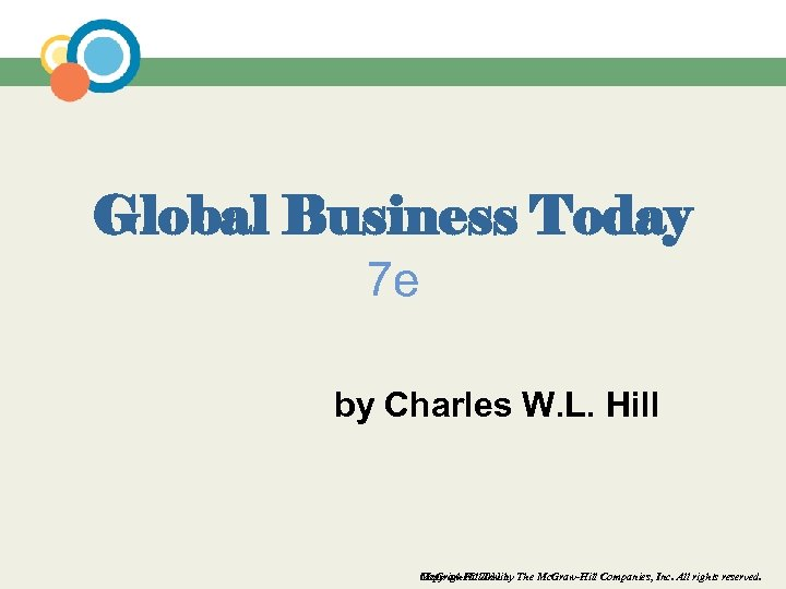 Global Business Today 7 e by Charles W. L. Hill Mc. Graw-Hill/Irwin Copyright ©