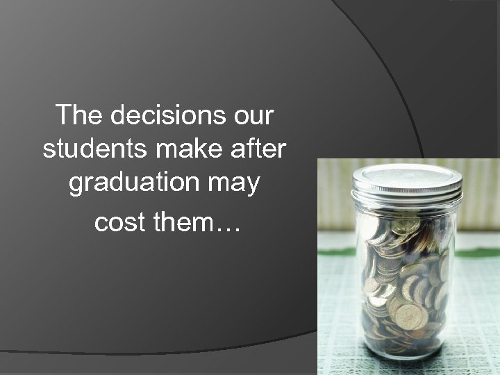 The decisions our students make after graduation may cost them…