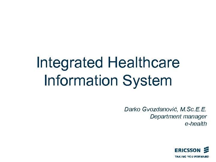 Integrated Healthcare Information System Darko Gvozdanović, M. Sc. E. E. Department manager e-health