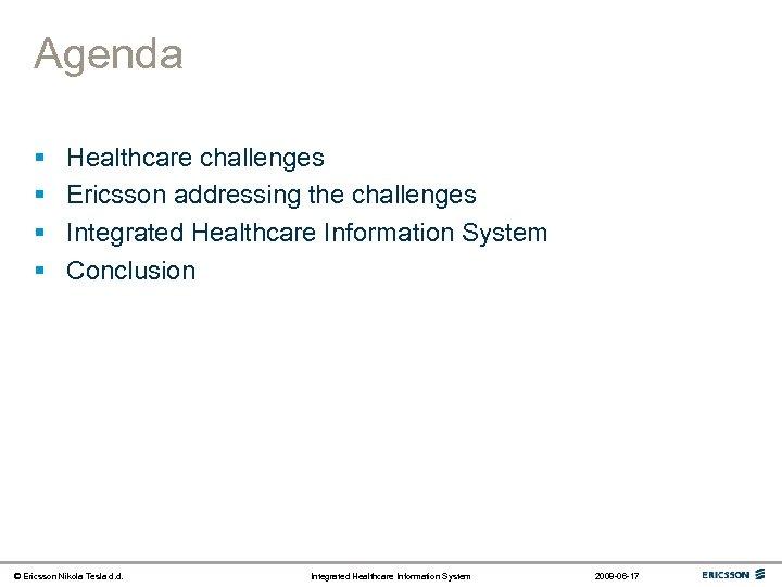 Agenda § § Healthcare challenges Ericsson addressing the challenges Integrated Healthcare Information System Conclusion