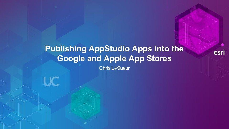 Publishing App. Studio Apps into the Google and Apple App Stores Chris Le. Sueur