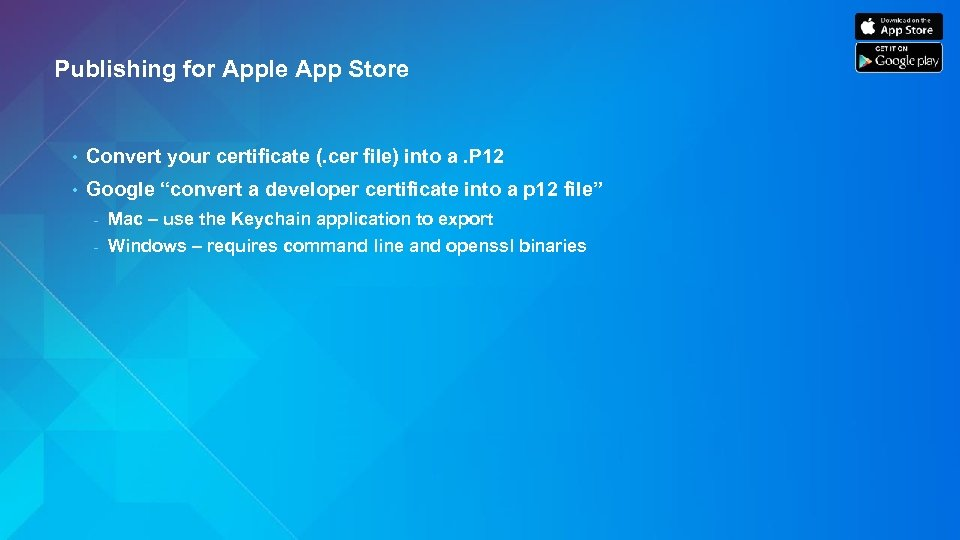 Publishing for Apple App Store • Convert your certificate (. cer file) into a.