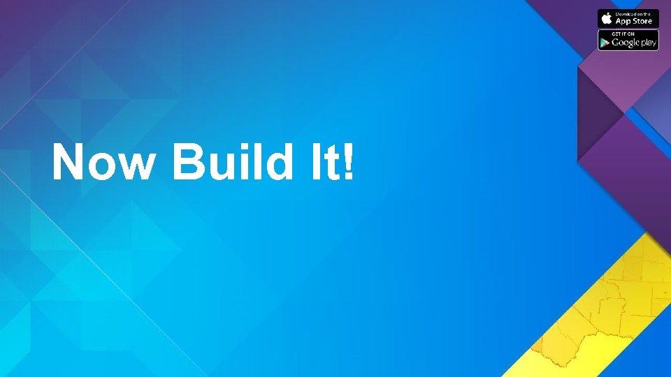 Now Build It!