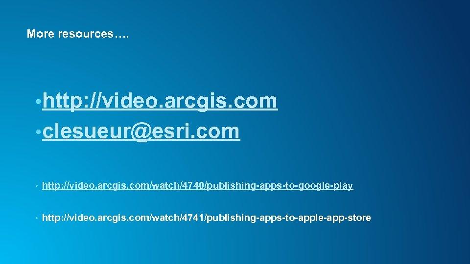 More resources…. • http: //video. arcgis. com • clesueur@esri. com • http: //video. arcgis.