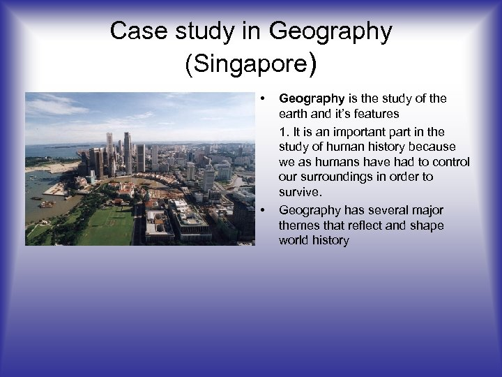 Case study in Geography (Singapore) • • Geography is the study of the earth