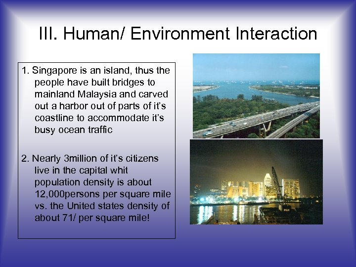 III. Human/ Environment Interaction 1. Singapore is an island, thus the people have built