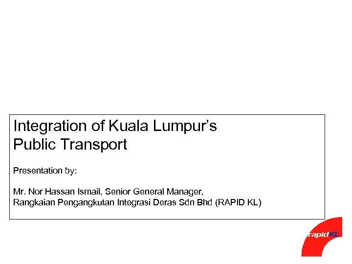 Integration of Kuala Lumpur's Public Transport Presentation by: Mr. Nor Hassan Ismail, Senior General