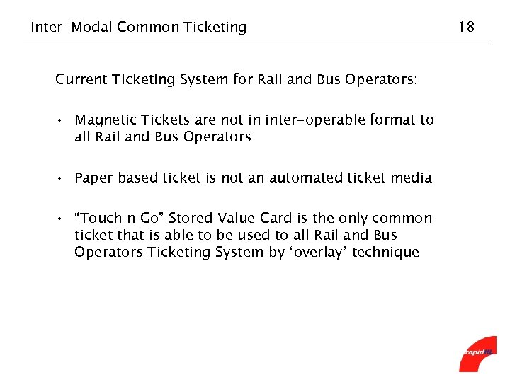 Inter-Modal Common Ticketing Current Ticketing System for Rail and Bus Operators: • Magnetic Tickets