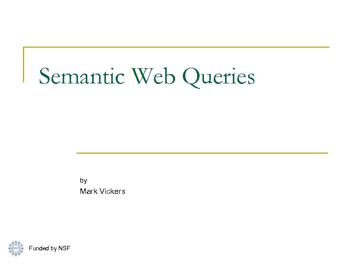Semantic Web Queries by Mark Vickers Funded by NSF