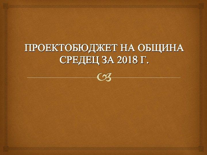 ПРОЕКТОБЮДЖЕТ НА ОБЩИНА СРЕДЕЦ ЗА 2018 Г.