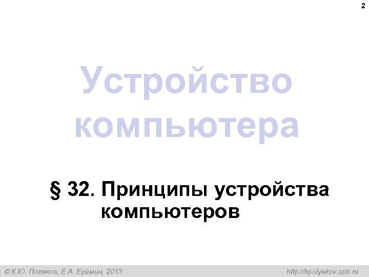 2 Устройство компьютера § 32. Принципы устройства компьютеров К. Ю. Поляков, Е. А. Ерёмин,