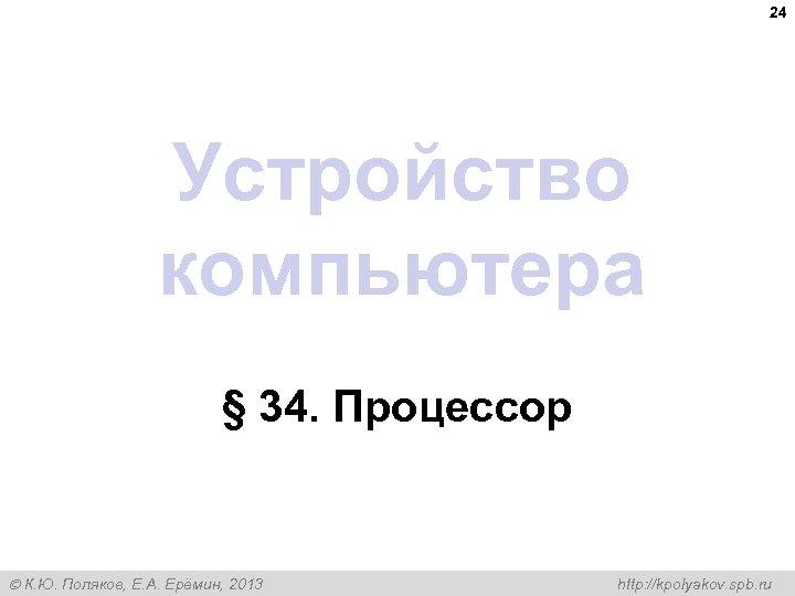24 Устройство компьютера § 34. Процессор К. Ю. Поляков, Е. А. Ерёмин, 2013 http: