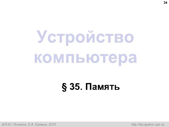 34 Устройство компьютера § 35. Память К. Ю. Поляков, Е. А. Ерёмин, 2013 http: