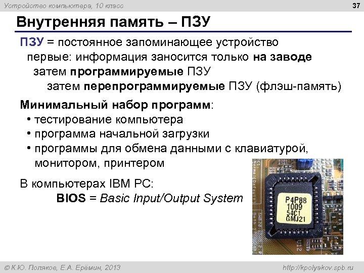 37 Устройство компьютера, 10 класс Внутренняя память – ПЗУ = постоянное запоминающее устройство первые: