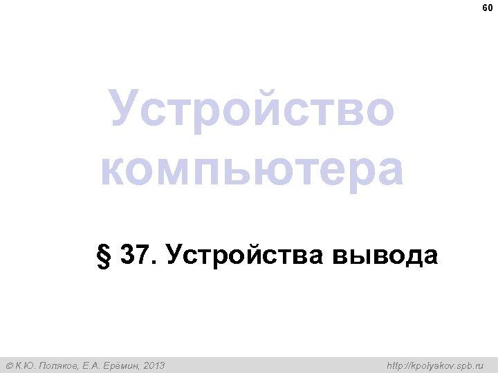 60 Устройство компьютера § 37. Устройства вывода К. Ю. Поляков, Е. А. Ерёмин, 2013