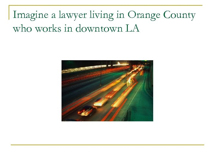 Imagine a lawyer living in Orange County who works in downtown LA