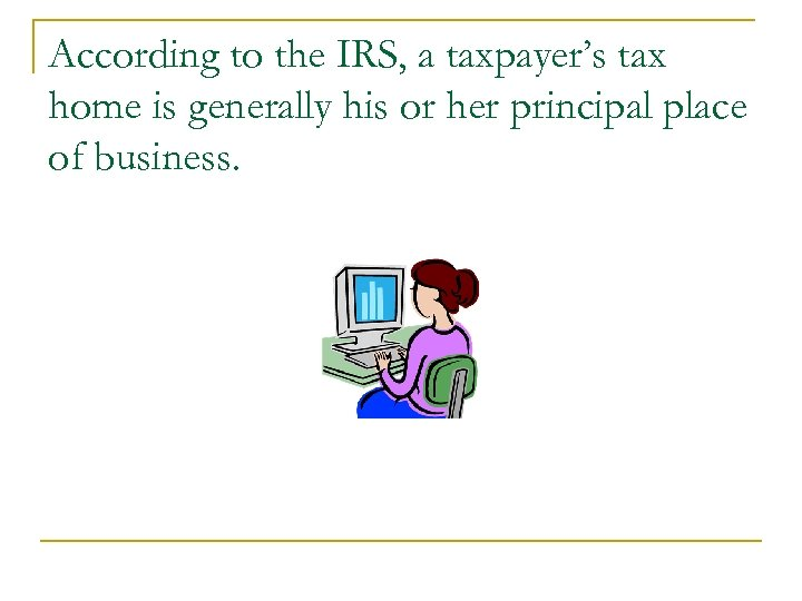 According to the IRS, a taxpayer's tax home is generally his or her principal