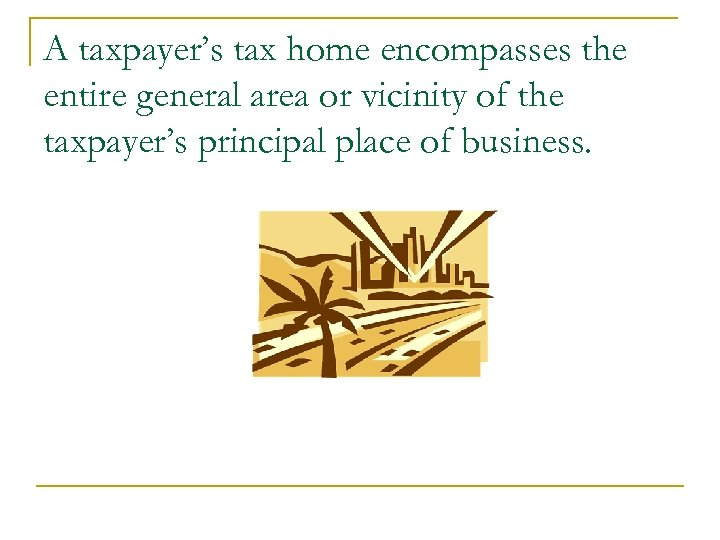 A taxpayer's tax home encompasses the entire general area or vicinity of the taxpayer's