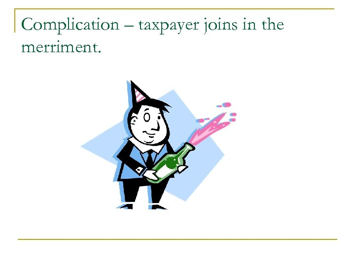 Complication – taxpayer joins in the merriment.