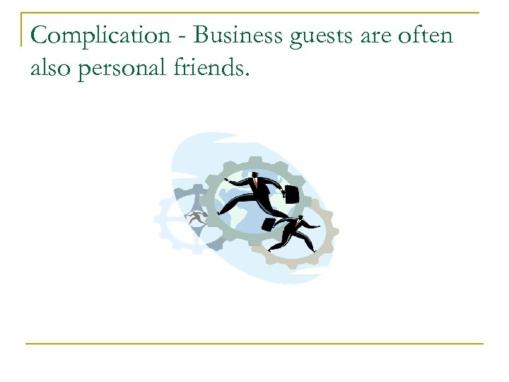 Complication - Business guests are often also personal friends.