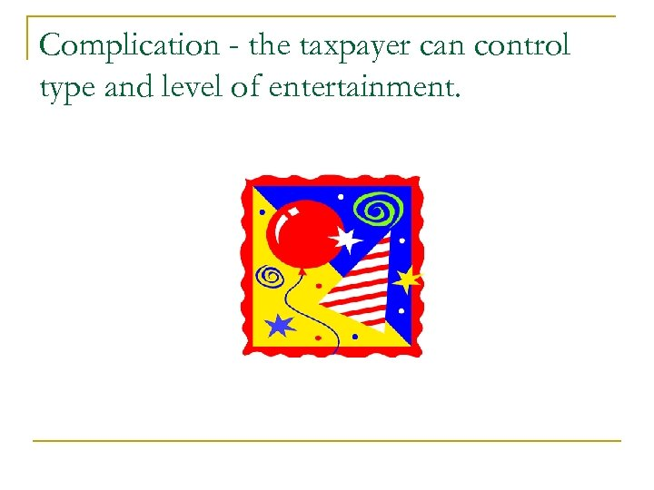 Complication - the taxpayer can control type and level of entertainment.