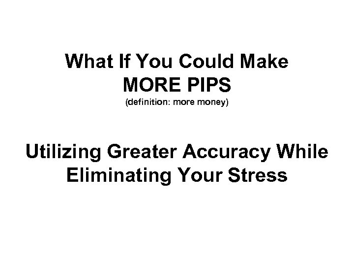 What If You Could Make MORE PIPS (definition: more money) Utilizing Greater Accuracy While