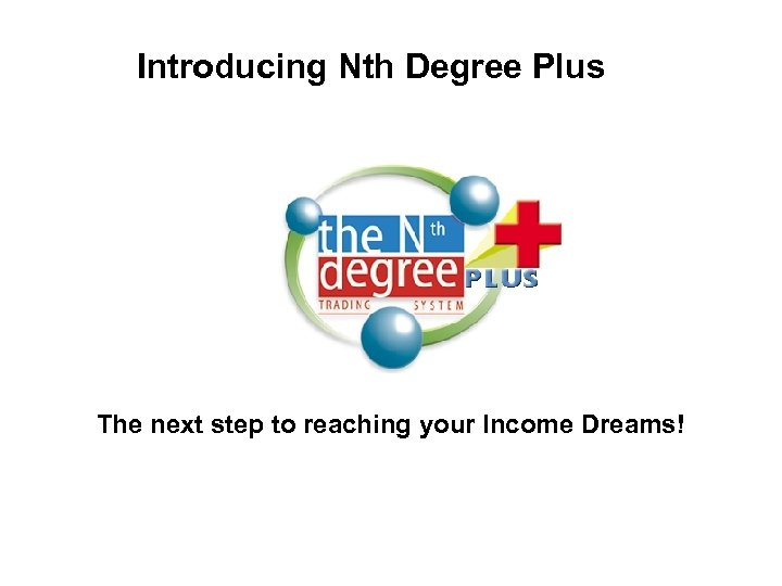 Introducing Nth Degree Plus The next step to reaching your Income Dreams!