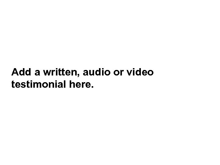 Add a written, audio or video testimonial here.