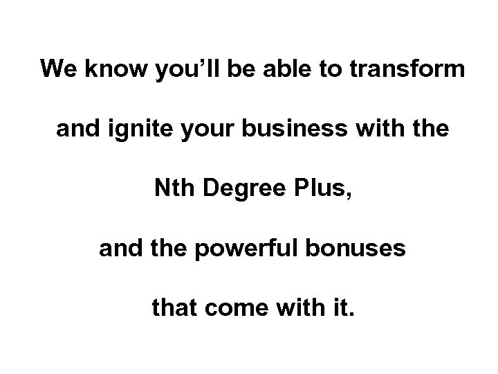 We know you'll be able to transform and ignite your business with the Nth