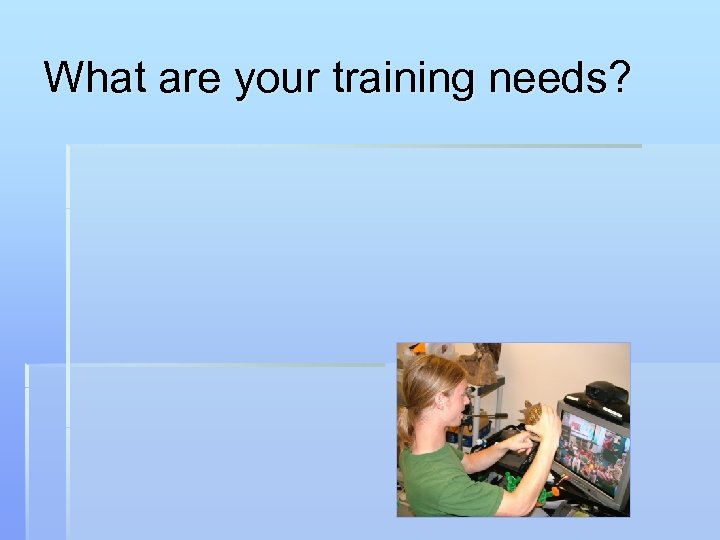 What are your training needs?