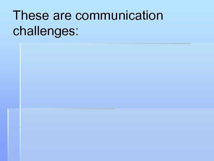 These are communication challenges: