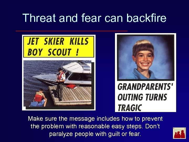 Threat and fear can backfire Make sure the message includes how to prevent the