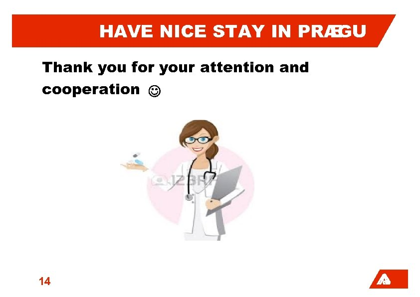 HAVE NICE STAY IN PRAGU E Thank you for your attention and cooperation 14