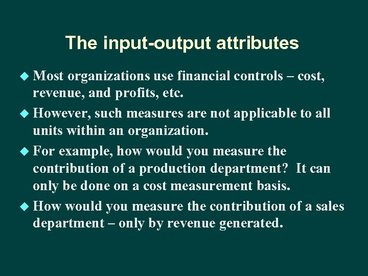 The input-output attributes u Most organizations use financial controls – cost, revenue, and profits,